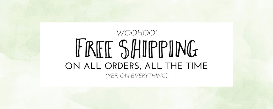 free shipping on all orders, all the time!